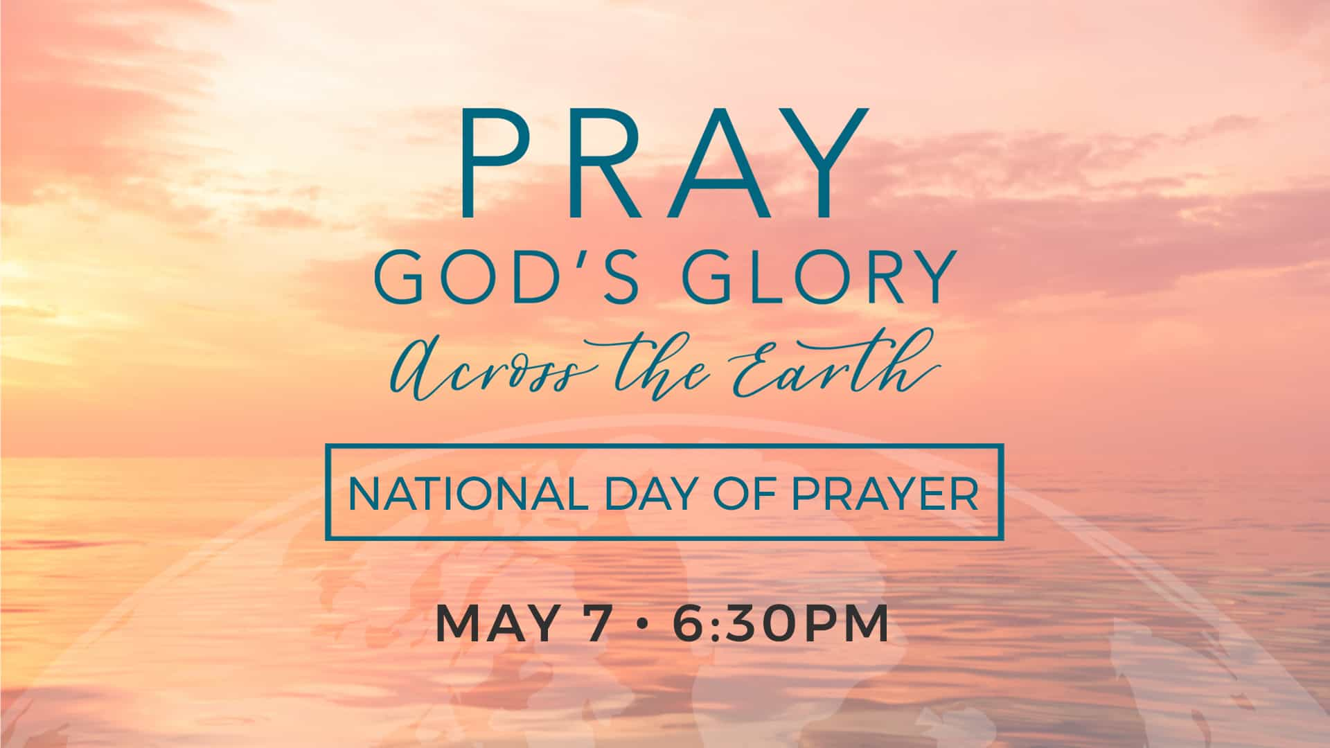 Pray God's Glory across the Earth. May 7th at 6:60pm